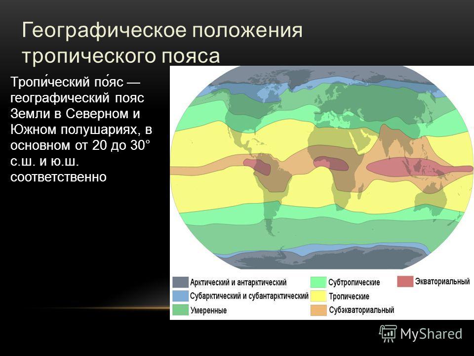 Географическое положения тропического пояса Тропи́ческий по́яс географический пояс Земли в Северном и Южном полушариях, в основном от 20 до 30° с.ш. и ю.ш. соответственно
