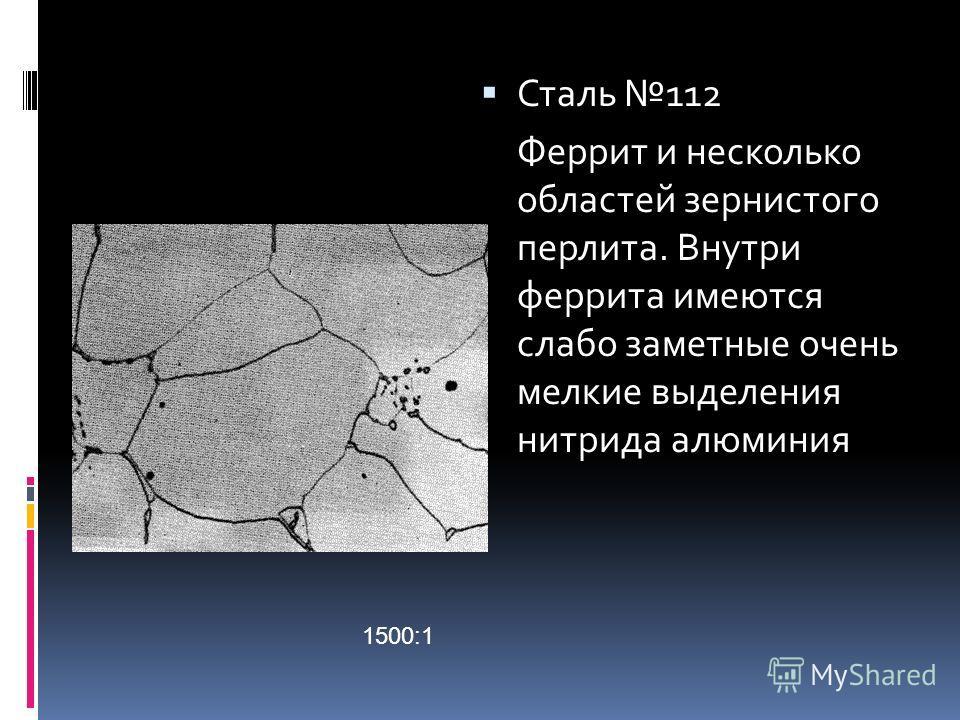Сталь 112 Феррит и несколько областей зернистого перлита. Внутри феррита имеются слабо заметные очень мелкие выделения нитрида алюминия 1500:1