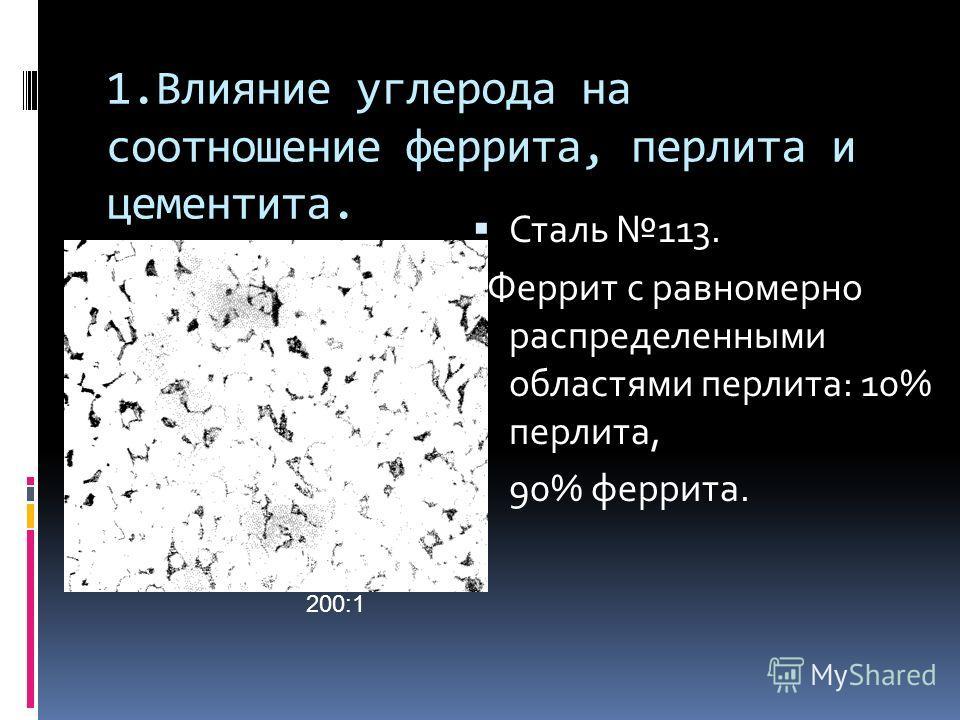 1.Влияние углерода на соотношение феррита, перлита и цементита. Сталь 113. Феррит с равномерно распределенными областями перлита: 10% перлита, 90% феррита. 200:1