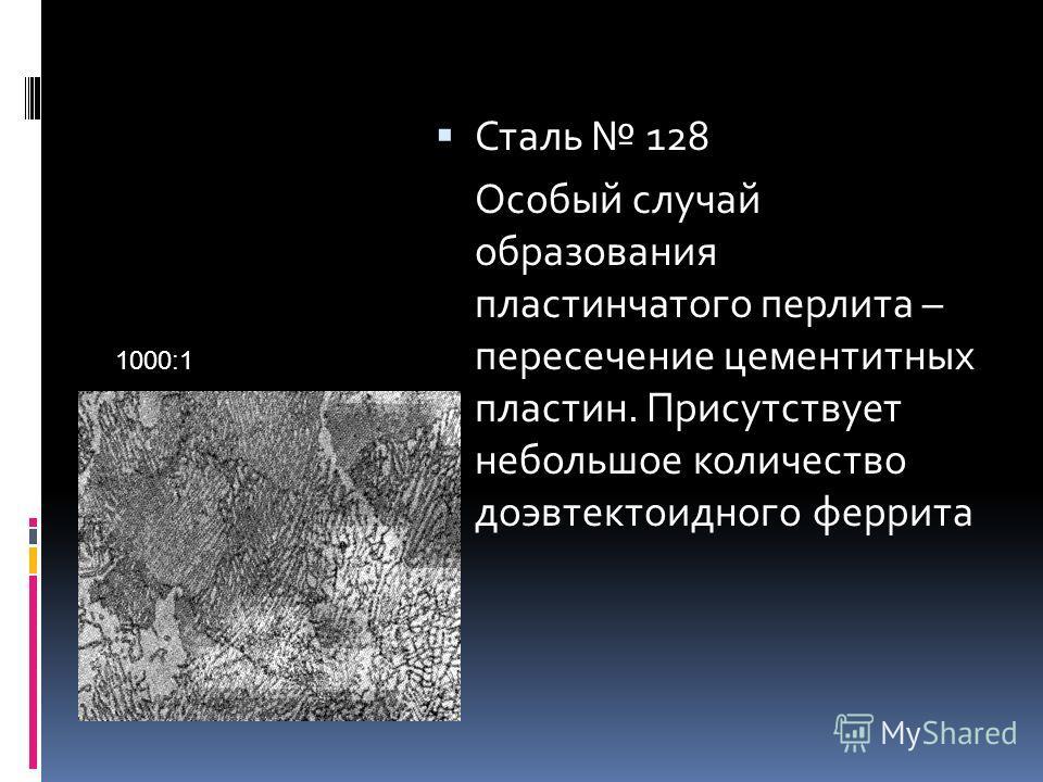 Сталь 128 Особый случай образования пластинчатого перлита – пересечение цементитных пластин. Присутствует небольшое количество доэвтектоидного феррита 1000:1