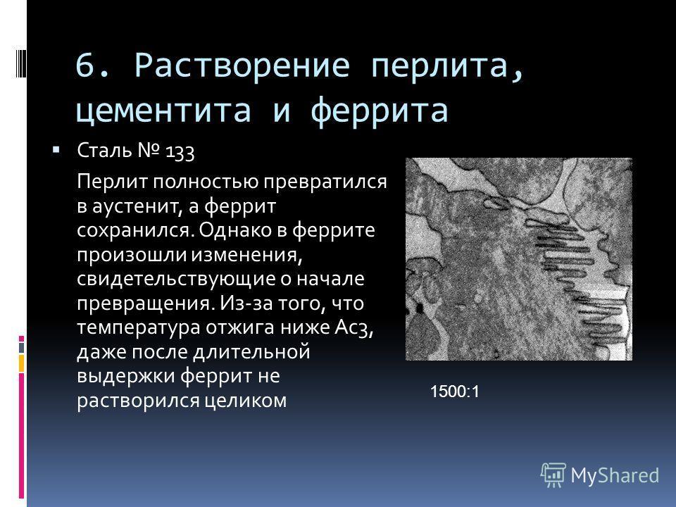 6. Растворение перлита, цементита и феррита Сталь 133 Перлит полностью превратился в аустенит, а феррит сохранился. Однако в феррите произошли изменения, свидетельствующие о начале превращения. Из-за того, что температура отжига ниже Ас3, даже после