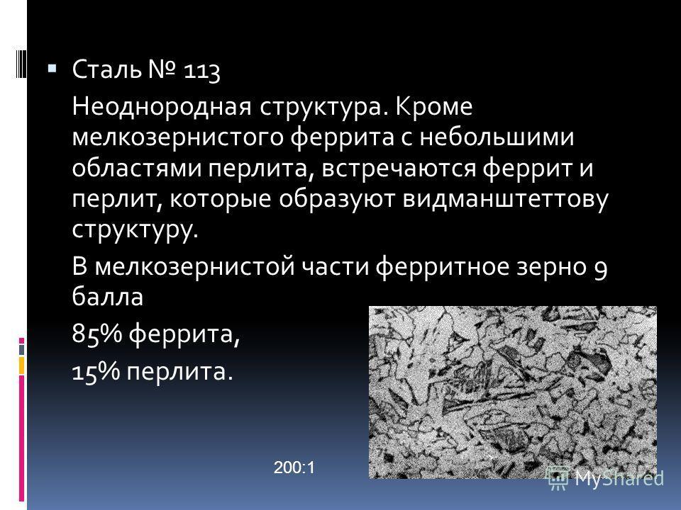 Сталь 113 Неоднородная структура. Кроме мелкозернистого феррита с небольшими областями перлита, встречаются феррит и перлит, которые образуют видманштеттову структуру. В мелкозернистой части ферритное зерно 9 балла 85% феррита, 15% перлита. 200:1