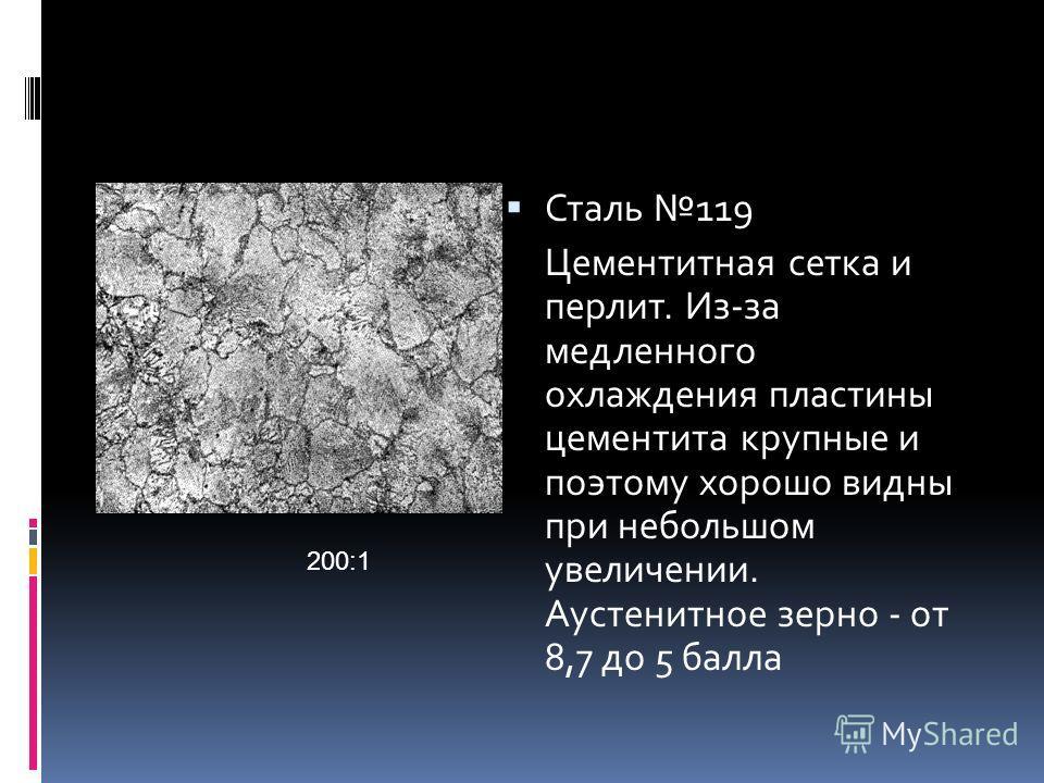 Сталь 119 Цементитная сетка и перлит. Из-за медленного охлаждения пластины цементита крупные и поэтому хорошо видны при небольшом увеличении. Аустенитное зерно - от 8,7 до 5 балла 200:1