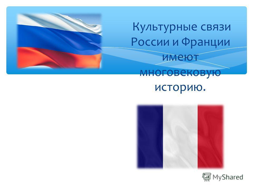 Культурные связи России и Франции имеют многовековую историю.