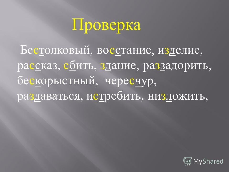 Бе … толковый, во … стание, и … делие, ра … сказ, … бить, …. дание, ра … задорить, бе … корыстный, чере … чур, ра … даваться, и … требить, ни … ложить.