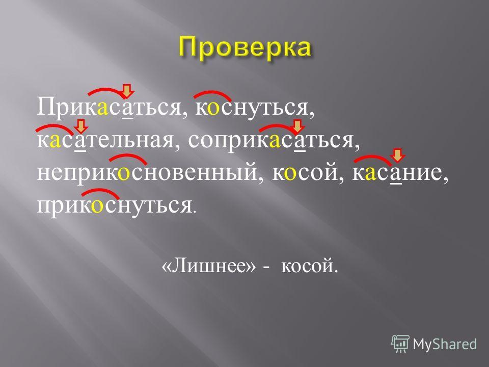 Прик … саться, к … снуться, к … сательная, соприк … саться, неприк … сновенный, к …. сой, к … сание, прик … снуться. Какое слово « лишнее »?