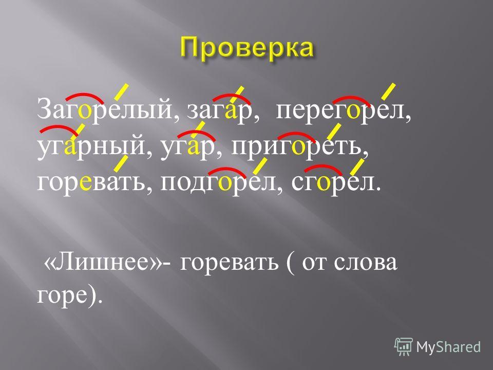 Заг … релый, заг … р, перег … рел, уг … рный, уг … р, приг … реть, г … ревать, подг … рел, сг … рел. Какое слово « лишнее »?