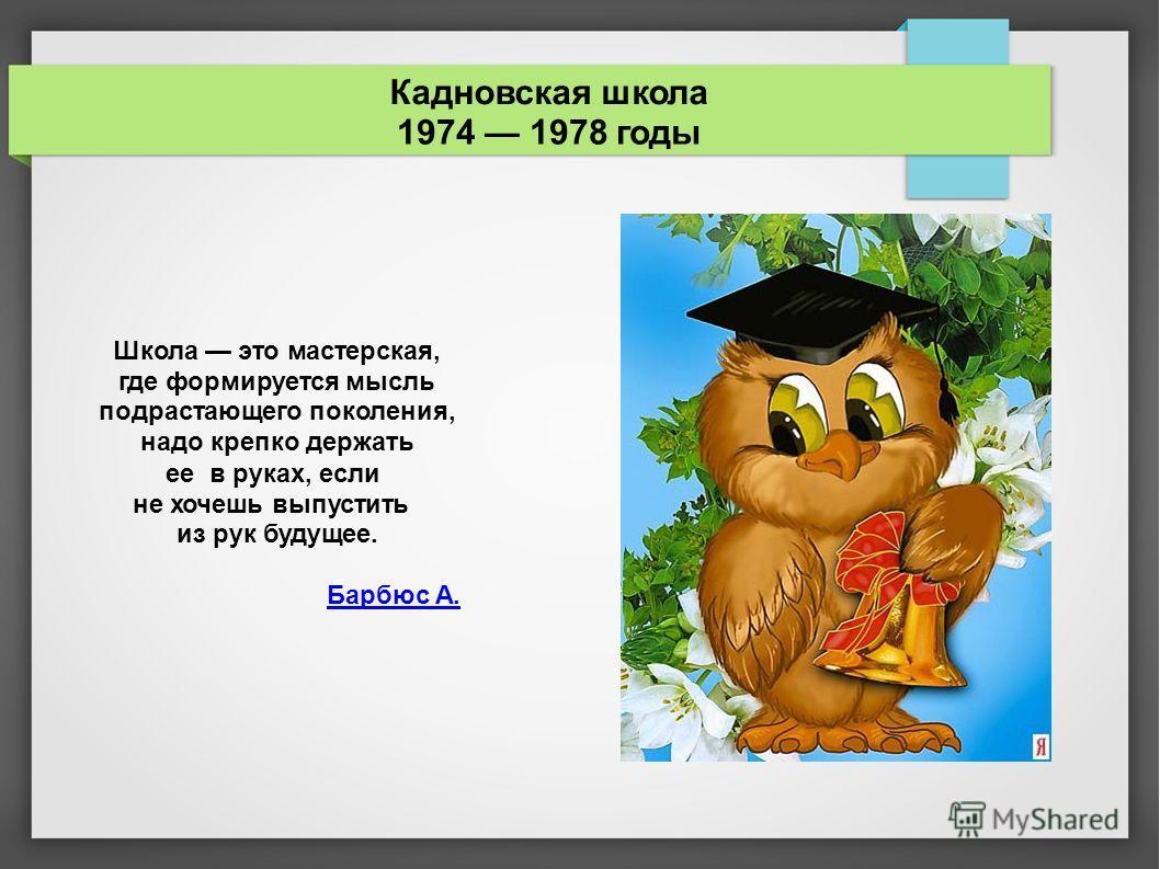 Кадновская школаКадновская школа 1974 1978 годы Школа это мастерская, где формируется мысль подрастающего поколения, надо крепко держать еев руках, если не хочешь выпустить из рук будущее. Барбюс А.