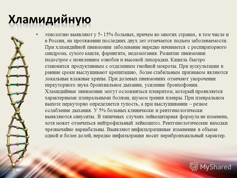 этиологию выявляют у 5- 15% больных, причем во многих странах, в том числе и в России, на протяжении последних двух лет отмечается подъем заболеваемости. При хламидийной пневмонии заболевание нередко начинается с респираторного синдрома, сухого кашля