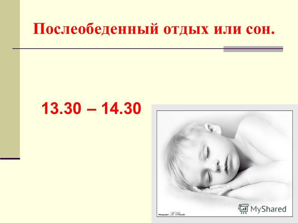 Послеобеденный отдых или сон. 13.30 – 14.30