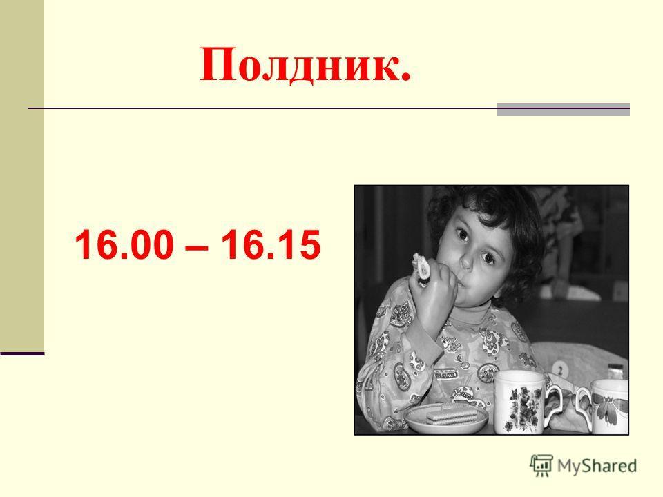 Полдник. 16.00 – 16.15