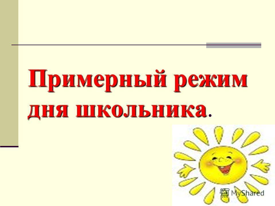 Примерный режим дня школьника Примерный режим дня школьника.