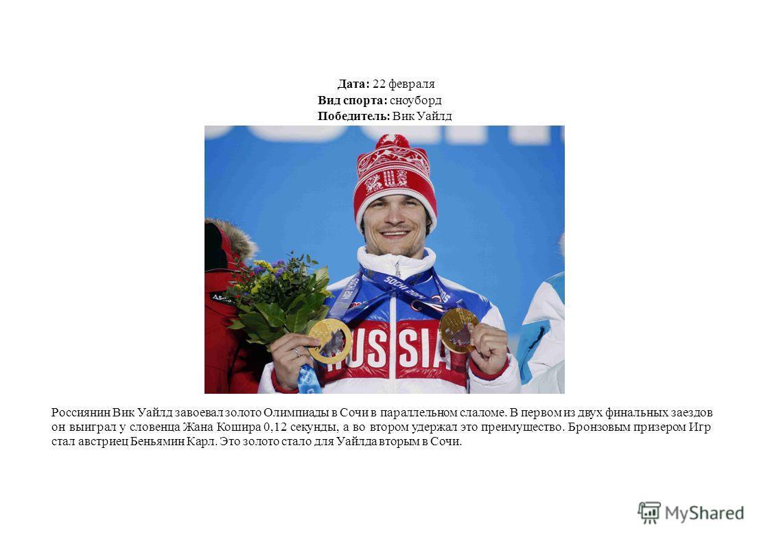 Дата: 22 февраля Вид спорта: сноуборд Победитель: Вик Уайлд Россиянин Вик Уайлд завоевал золото Олимпиады в Сочи в параллельном слаломе. В первом из двух финальных заездов он выиграл у словенца Жана Кошира 0,12 секунды, а во втором удержал это преиму