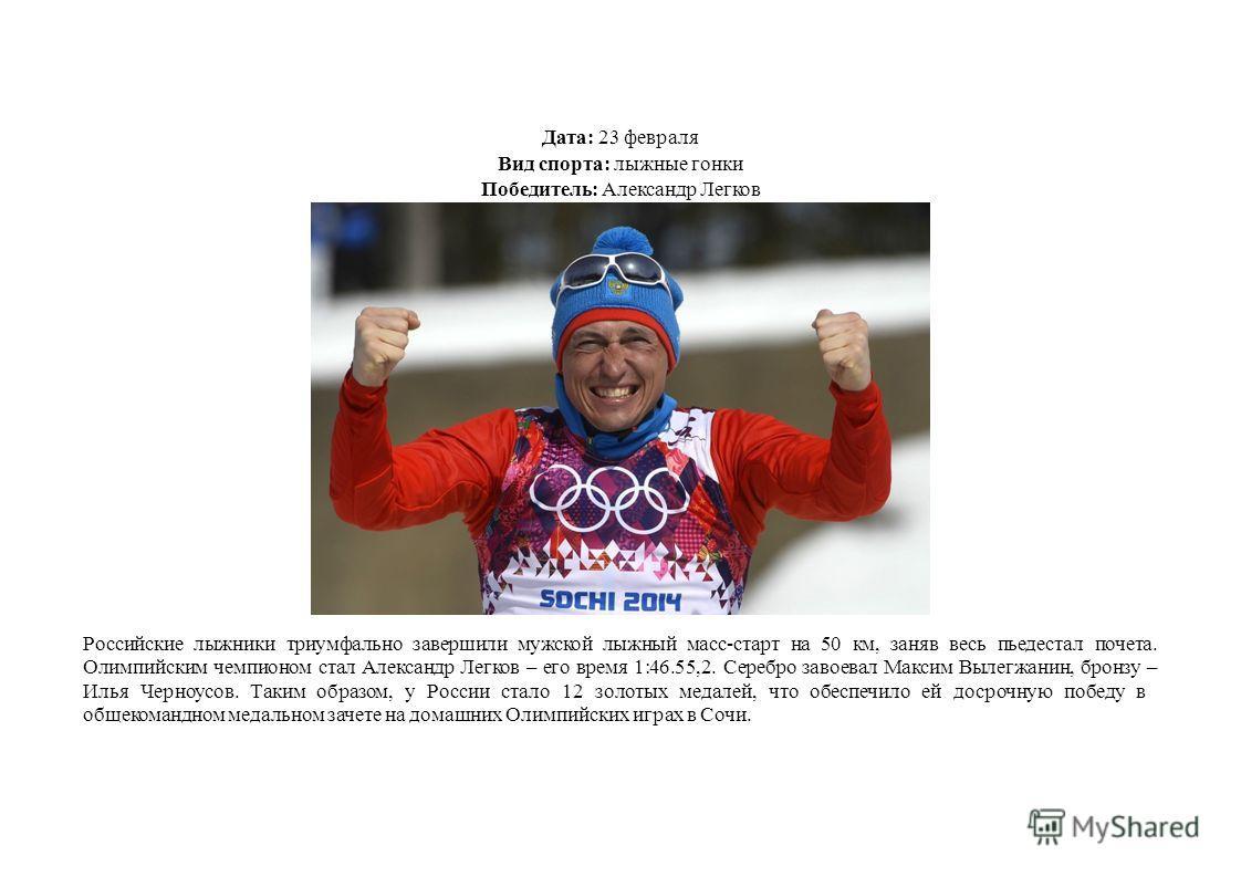 Дата: 23 февраля Вид спорта: лыжные гонки Победитель: Александр Легков Российские лыжники триумфально завершили мужской лыжный масс-старт на 50 км, заняв весь пьедестал почета. Олимпийским чемпионом стал Александр Легков – его время 1:46.55,2. Серебр
