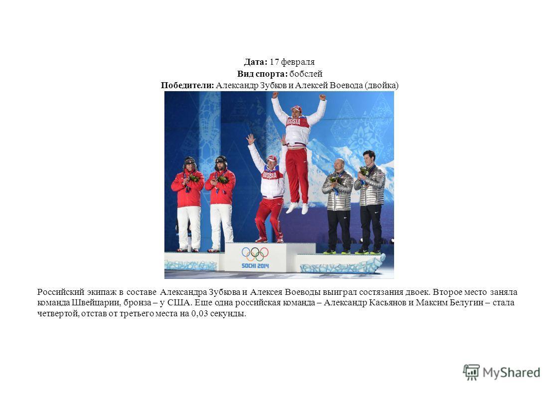 Дата: 17 февраля Вид спорта: бобслей Победители: Александр Зубков и Алексей Воевода (двойка) Российский экипаж в составе Александра Зубкова и Алексея Воеводы выиграл состязания двоек. Второе место заняла команда Швейцарии, бронза – у США. Еще одна ро