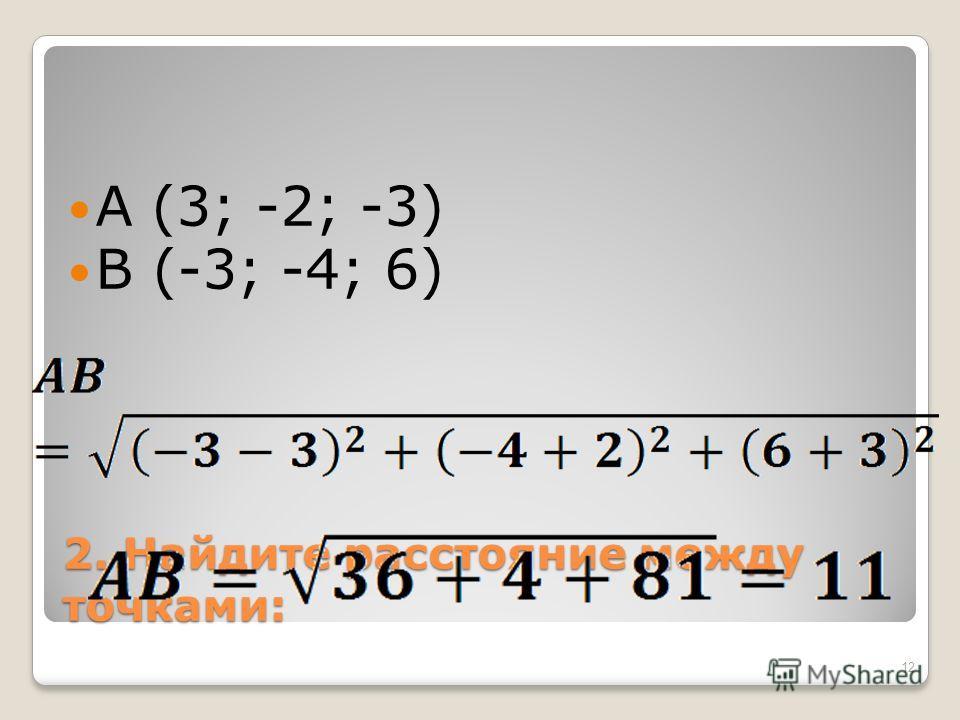 2. Найдите расстояние между точками: A (3; -2; -3) B (-3; -4; 6) 12