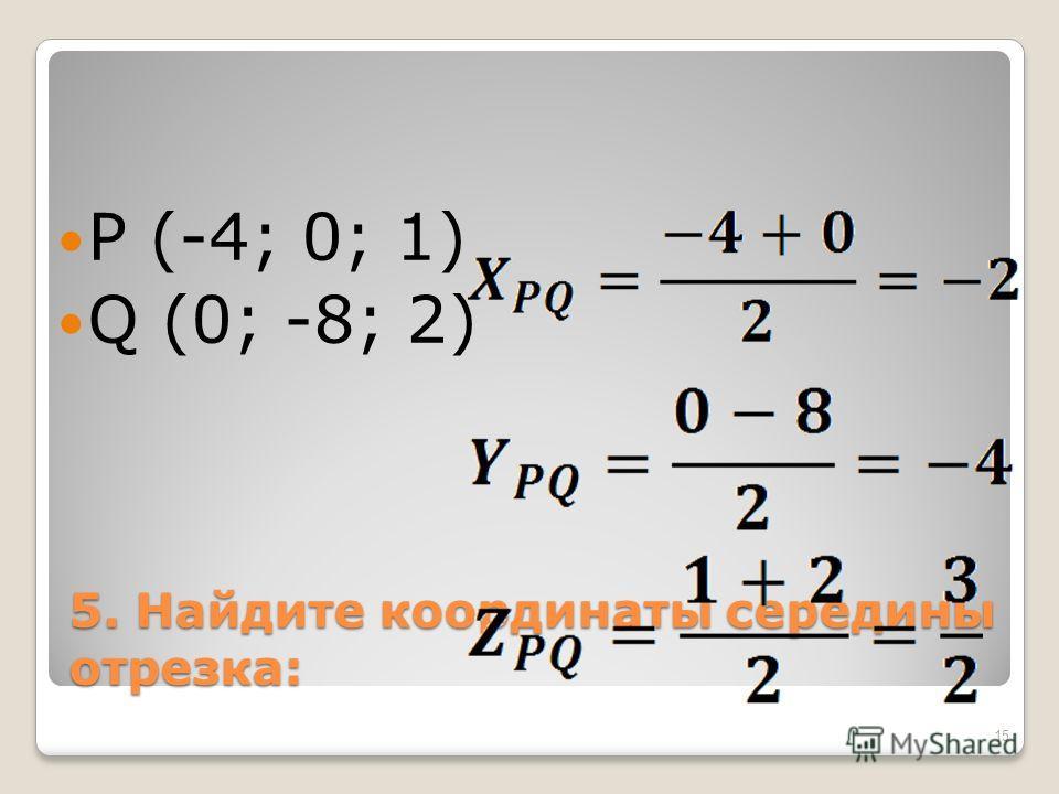 5. Найдите координаты середины отрезка: P (-4; 0; 1) Q (0; -8; 2) 15