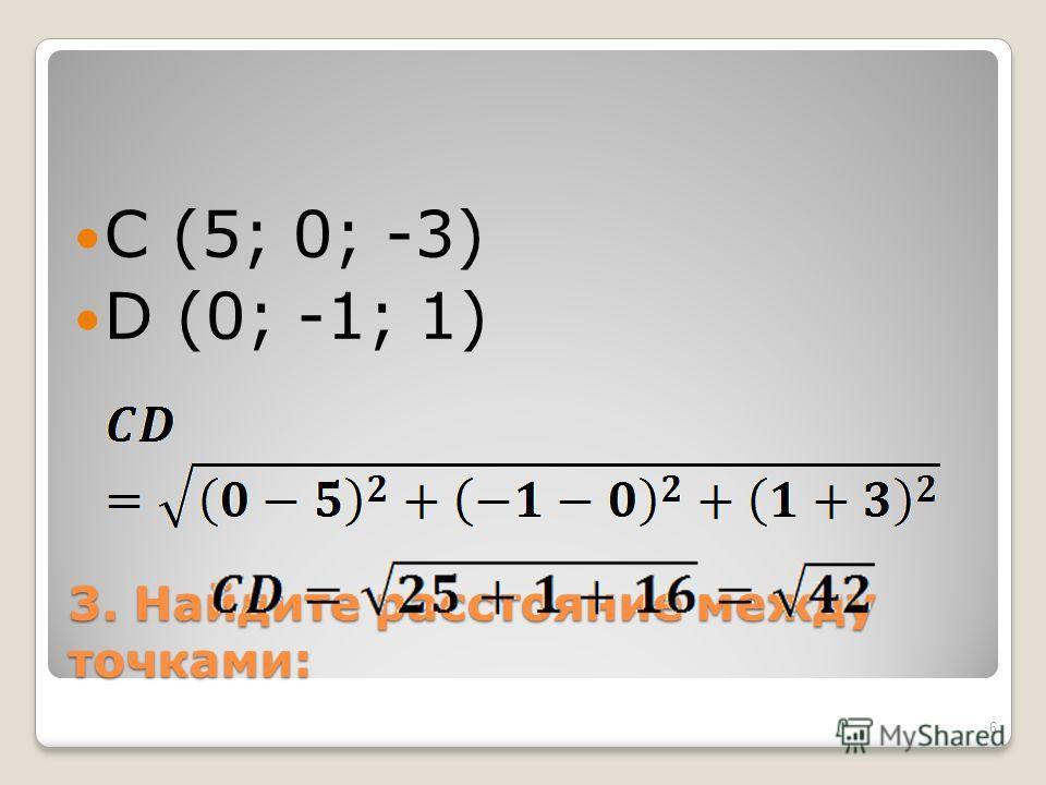 3. Найдите расстояние между точками: C (5; 0; -3) D (0; -1; 1) 6