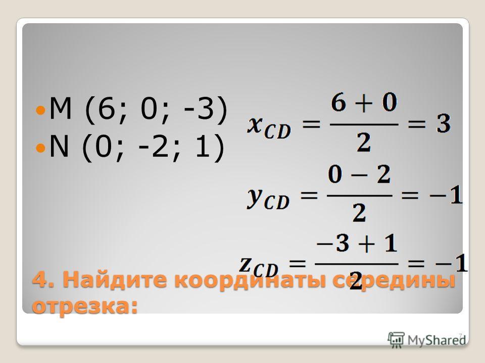 4. Найдите координаты середины отрезка: M (6; 0; -3) N (0; -2; 1) 7