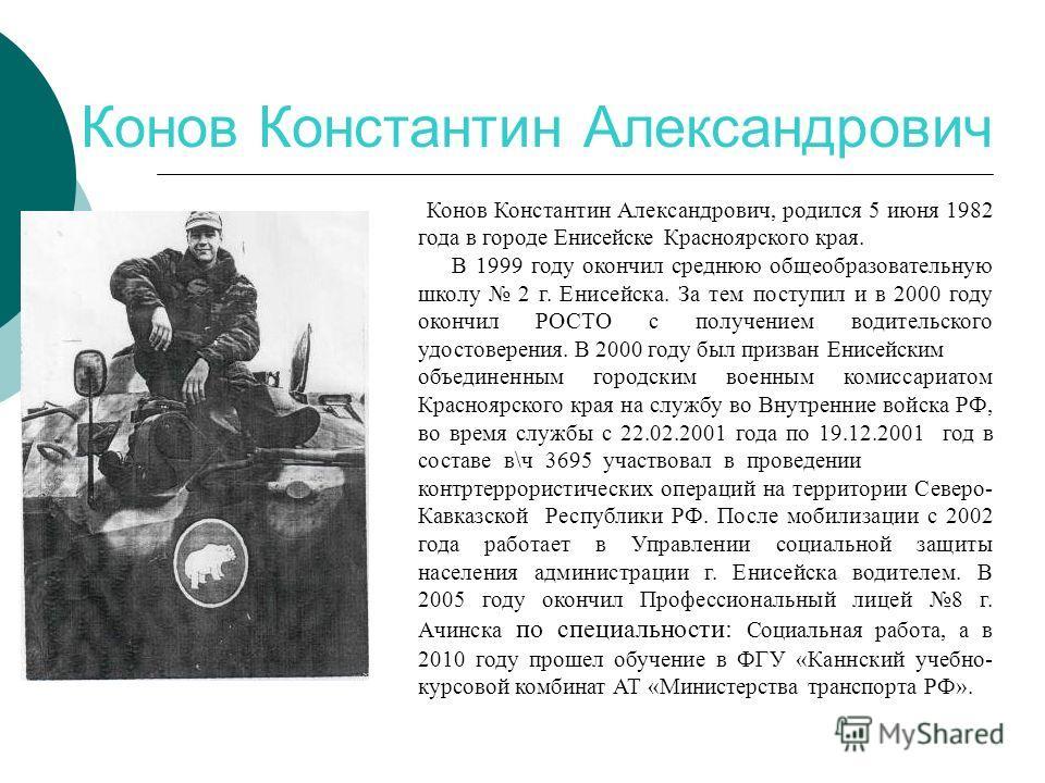 Конов Константин Александрович Конов Константин Александрович, родился 5 июня 1982 года в городе Енисейске Красноярского края. В 1999 году окончил среднюю общеобразовательную школу 2 г. Енисейска. За тем поступил и в 2000 году окончил РОСТО с получен