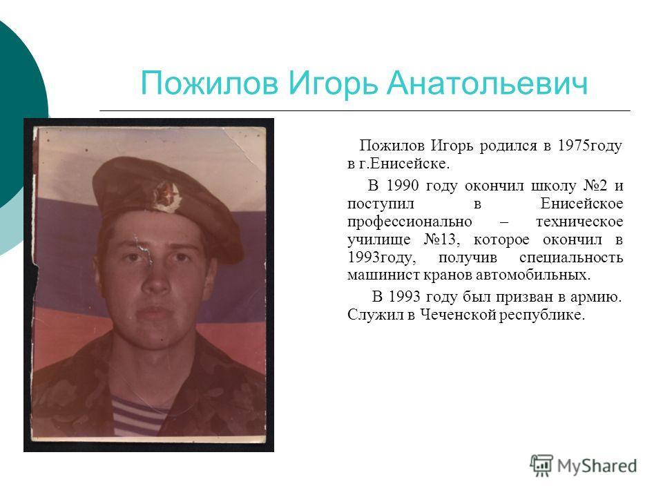 Пожилов Игорь Анатольевич Пожилов Игорь родился в 1975году в г.Енисейске. В 1990 году окончил школу 2 и поступил в Енисейское профессионально – техническое училище 13, которое окончил в 1993году, получив специальность машинист кранов автомобильных. В