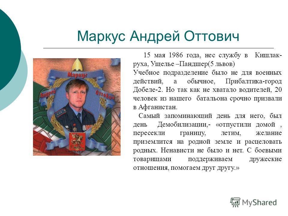 Маркус Андрей Оттович 15 мая 1986 года, нес службу в Кишлак- руха, Ущелье –Пандшер(5 львов) Учебное подразделение было не для военных действий, а обычное, Прибалтика-город Добеле-2. Но так как не хватало водителей, 20 человек из нашего батальона сроч