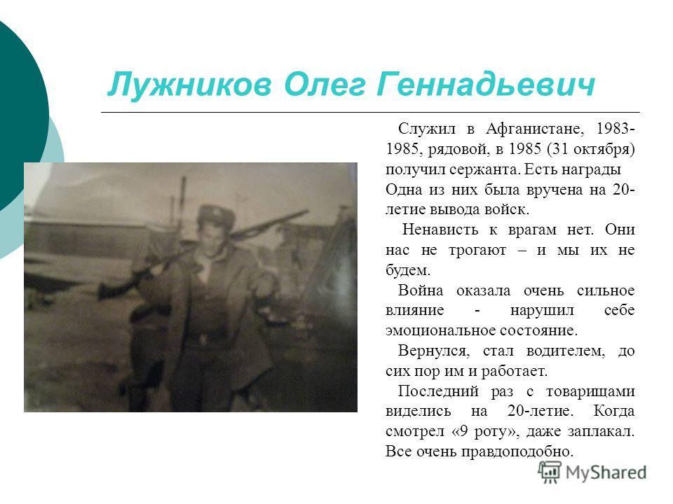Лужников Олег Геннадьевич Служил в Афганистане, 1983- 1985, рядовой, в 1985 (31 октября) получил сержанта. Есть награды Одна из них была вручена на 20- летие вывода войск. Ненависть к врагам нет. Они нас не трогают – и мы их не будем. Война оказала о