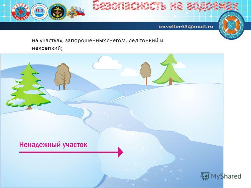 на участках, запорошенных снегом, лед тонкий и некрепкий;