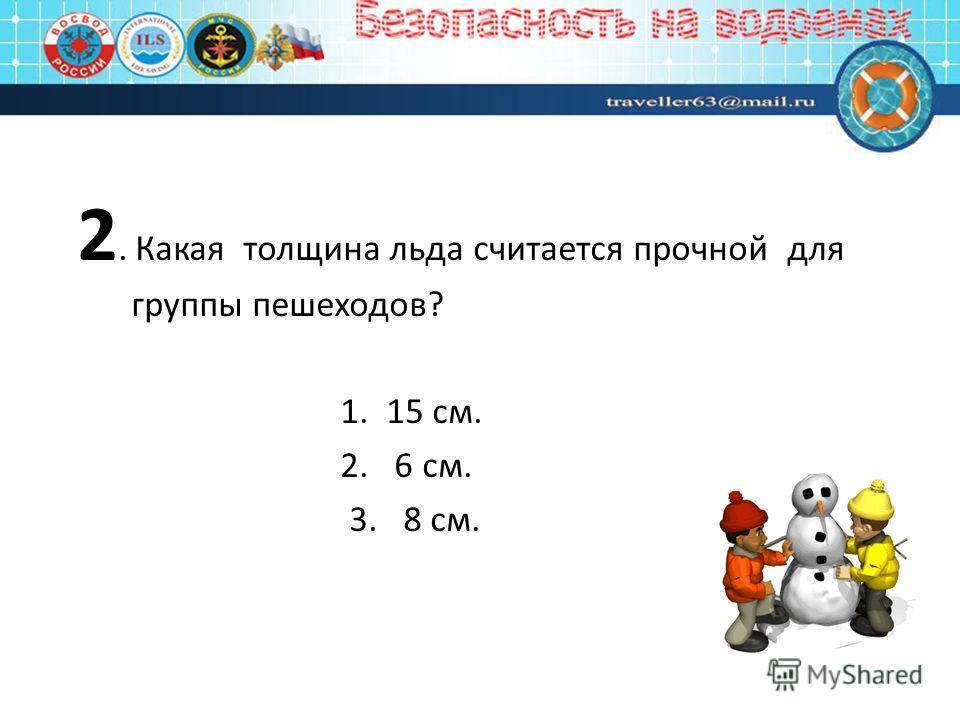 2. Какая толщина льда считается прочной для группы пешеходов? 1. 15 см. 2. 6 см. 3. 8 см.