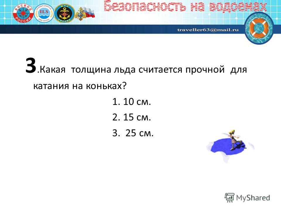 3.Какая толщина льда считается прочной для катания на коньках? 1. 10 см. 2. 15 см. 3. 25 см.