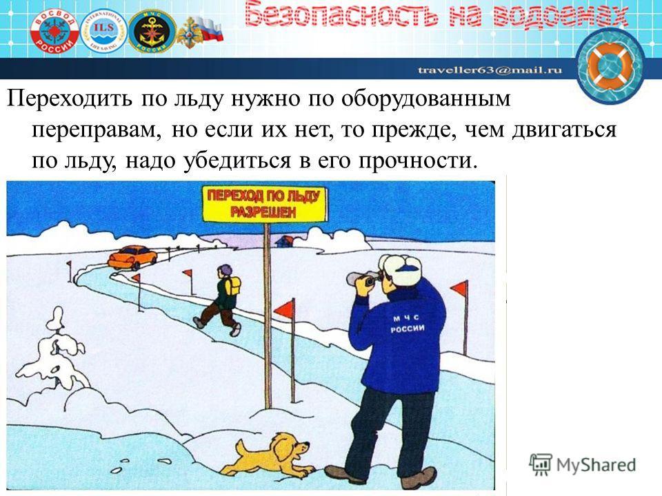 Переходить по льду нужно по оборудованным переправам, но если их нет, то прежде, чем двигаться по льду, надо убедиться в его прочности.