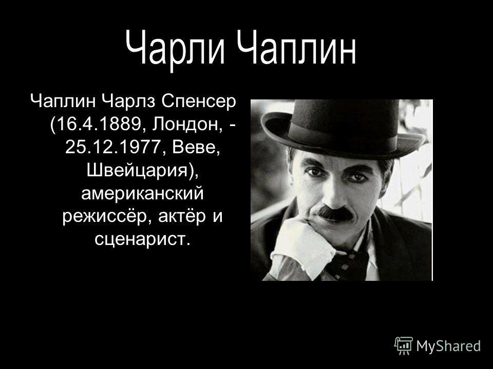 Чаплин Чарлз Спенсер (16.4.1889, Лондон, - 25.12.1977, Веве, Швейцария), американский режиссёр, актёр и сценарист.