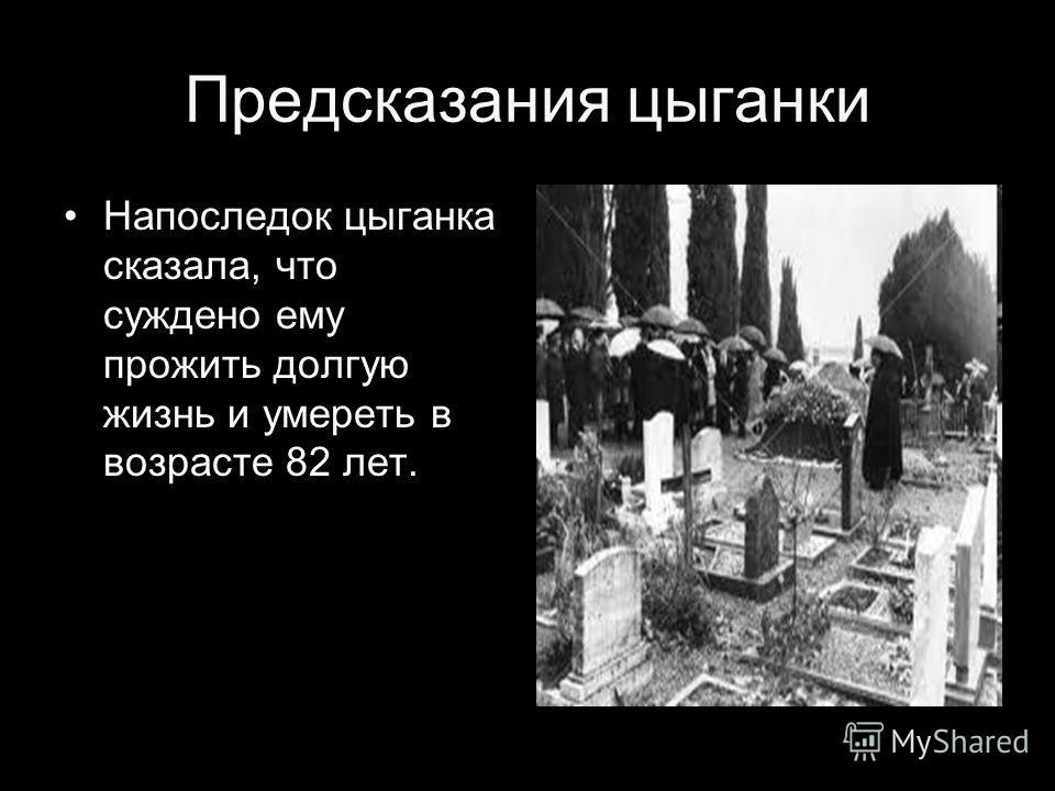 Предсказания цыганки Напоследок цыганка сказала, что суждено ему прожить долгую жизнь и умереть в возрасте 82 лет.