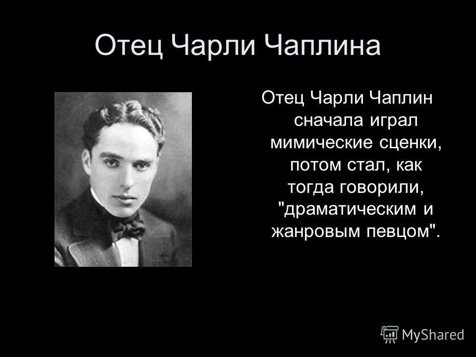 Отец Чарли Чаплина Отец Чарли Чаплин сначала играл мимические сценки, потом стал, как тогда говорили, драматическим и жанровым певцом.