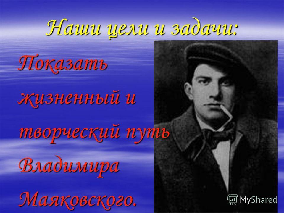 Наши цели и задачи: Показать жизненный и творческий путь ВладимираМаяковского.
