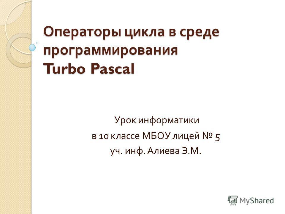 Операторы цикла в среде программирования Turbo Pascal Урок информатики в 10 классе МБОУ лицей 5 уч. инф. Алиева Э. М.
