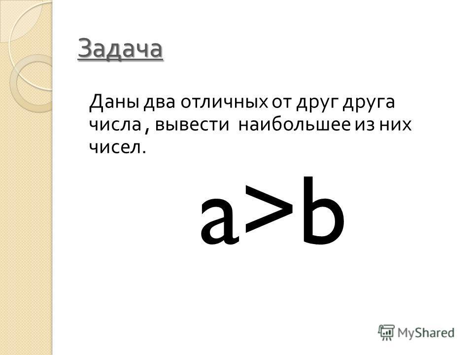 Задача Даны два отличных от друг друга числа, вывести наибольшее из них чисел. a>b