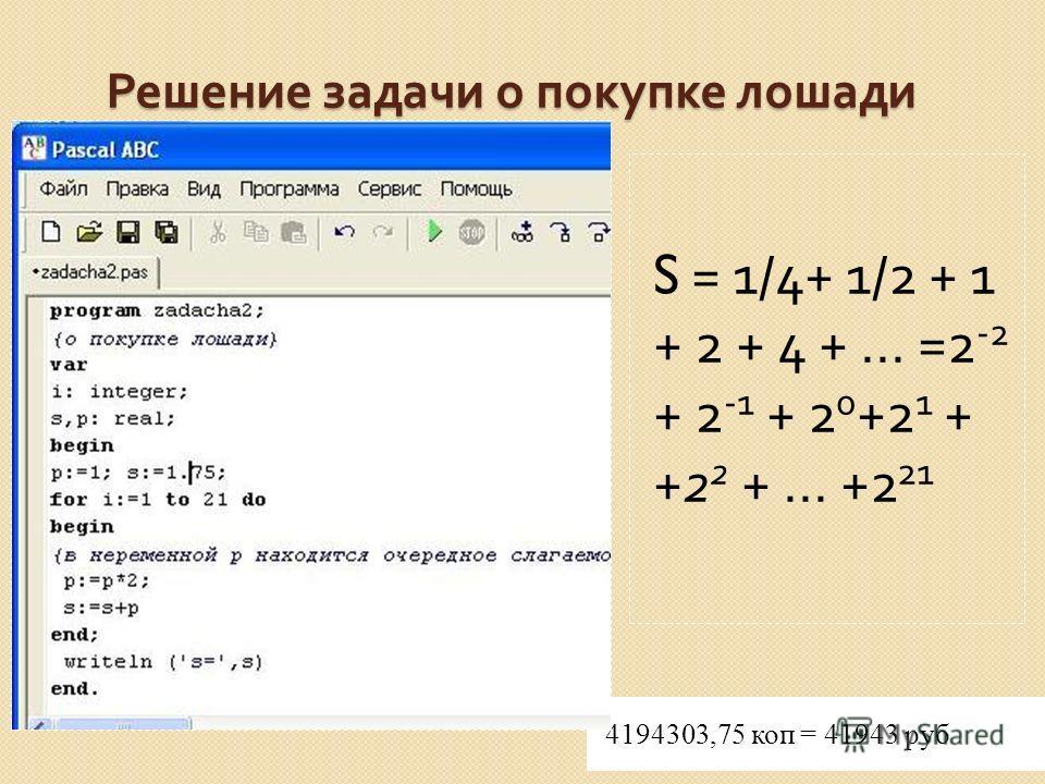 Решение задачи о покупке лошади 4194303,75 коп = 41943 руб S = 1/4+ 1/2 + 1 + 2 + 4 +... =2 -2 + 2 -1 + 2 0 +2 1 + +2 2 +... +2 21