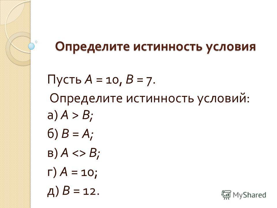 Определите истинность условия Пусть А = 10, В = 7. Определите истинность условий : а ) А > В ; б ) В = А ; в ) А  В ; г ) А = 10; д ) В = 12.
