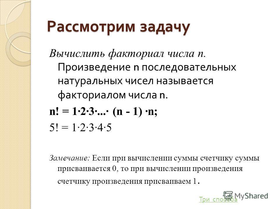 Рассмотрим задачу Вычислить факториал числа п. Произведение n последовательных натуральных чисел называется факториалом числа n. n! = 123... (n - 1) n; 5! = 12345 Замечание: Если при вычислении суммы счетчику суммы присваивается 0, то при вычислении