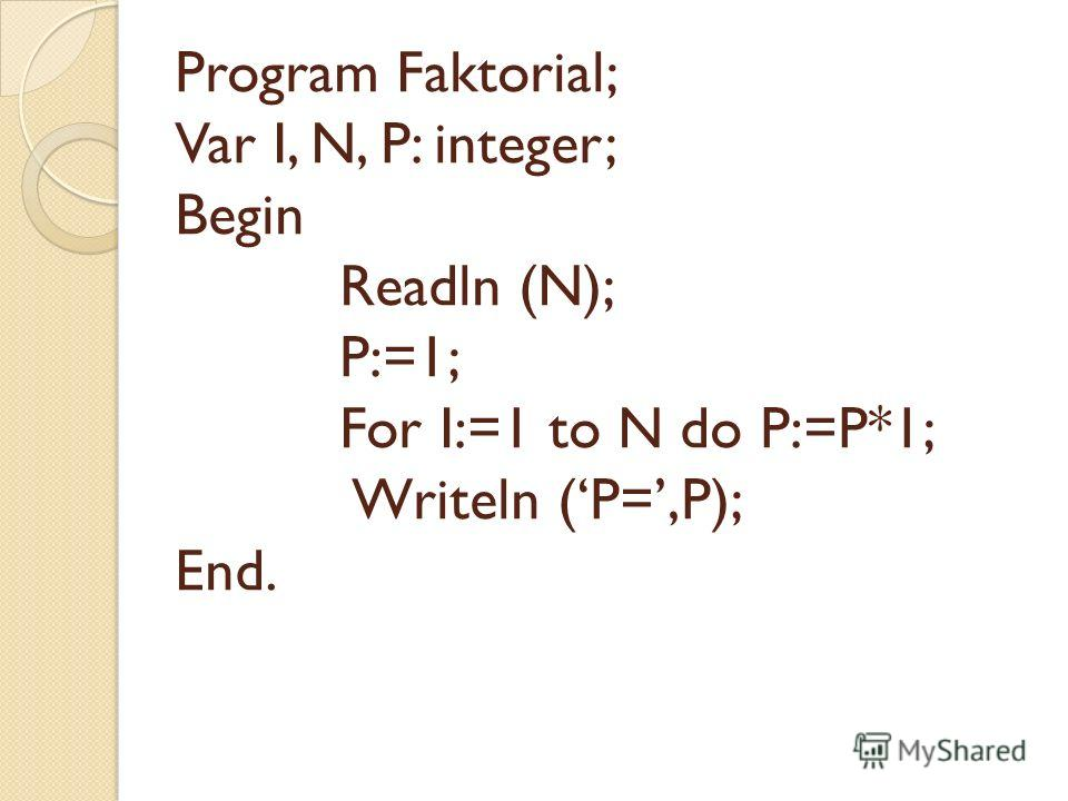 Program Faktorial; Var I, N, P: integer; Begin Readln (N); P:=1; For I:=1 to N do P:=P*1; Writeln (P=,P); End.