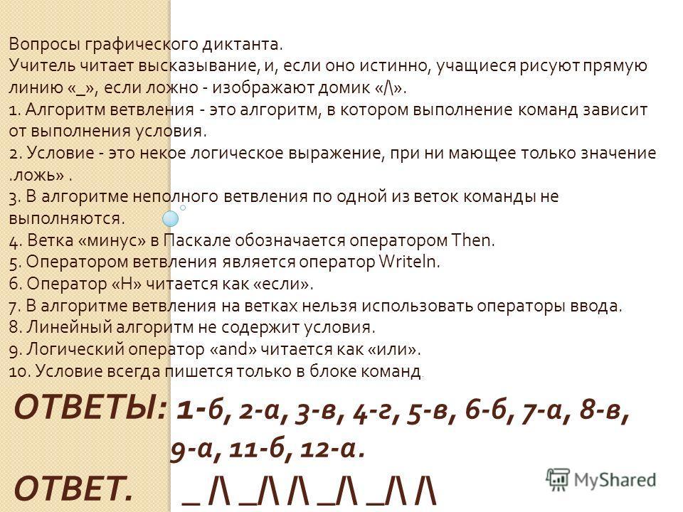 ОТВЕТЫ : 1- б, 2- а, 3- в, 4- г, 5- в, 6- б, 7- а, 8- в, 9- а, 11- б, 12- а. ОТВЕТ. _ /\ _/\ /\ _/\ _/\ /\ Вопросы графического диктанта. Учитель читает высказывание, и, если оно истинно, учащиеся рисуют прямую линию «_», если ложно - изображают доми