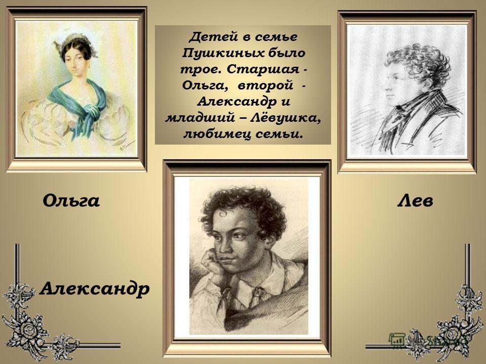 Детей в семье Пушкиных было трое. Старшая - Ольга, второй - Александр и младший – Лёвушка, любимец семьи. ОльгаЛев Александр