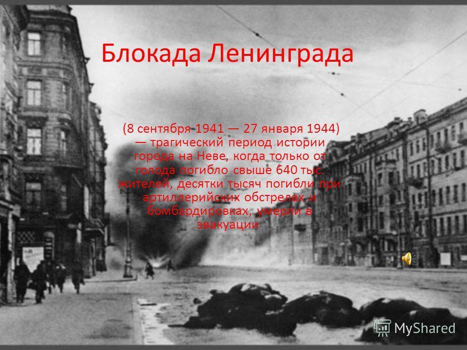 Блокада Ленинграда (8 сентября 1941 27 января 1944) трагический период истории города на Неве, когда только от голода погибло свыше 640 тыс. жителей, десятки тысяч погибли при артиллерийских обстрелах и бомбардировках, умерли в эвакуации.