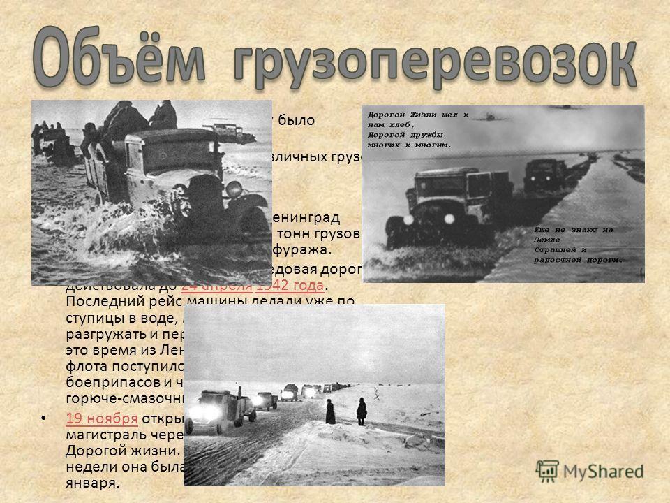 По Дороге жизни в 1942 году было перевезено: январь 53-54 тыс. тонн различных грузов. февраль свыше 86 тыс. т. март более 118 тыс. т. Всего по Ледовой дороге в Ленинград переправили свыше 360 тыс. тонн грузов, в основном продовольствия и фуража. В пе