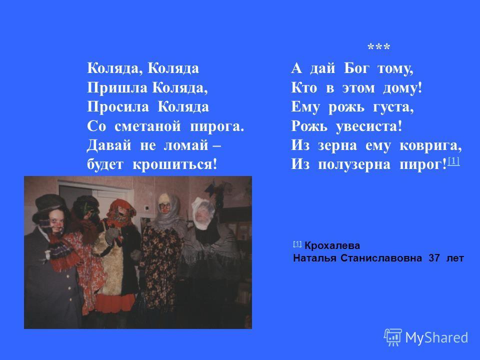 Коляда, Коляда Пришла Коляда, Просила Коляда Со сметаной пирога. Давай не ломай – будет крошиться! *** А дай Бог тому, Кто в этом дому! Ему рожь густа, Рожь увесиста! Из зерна ему коврига, Из полузерна пирог! [1] [1] [1] Крохалева Наталья Станиславов