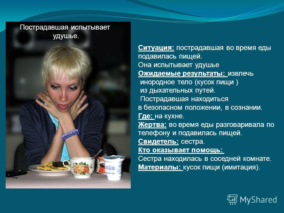 Ситуация: пострадавшая во время еды подавилась пищей. Она испытывает удушье Ожидаемые результаты: извлечь инородное тело (кусок пищи ) из дыхательных путей. Пострадавшая находиться в безопасном положении, в сознании. Где: на кухне. Жертва: во время е