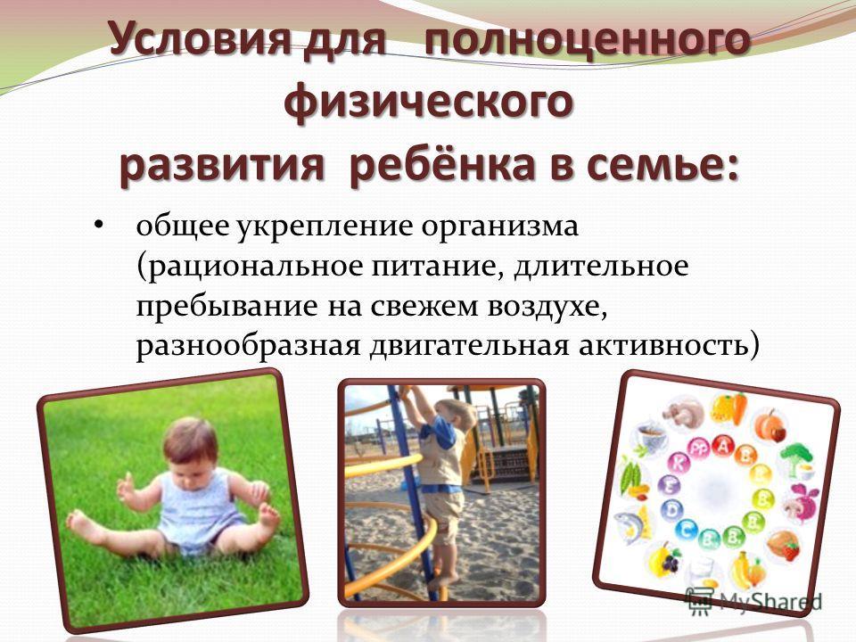 Условия для полноценного физического развития ребёнка в семье: общее укрепление организма (рациональное питание, длительное пребывание на свежем воздухе, разнообразная двигательная активность)