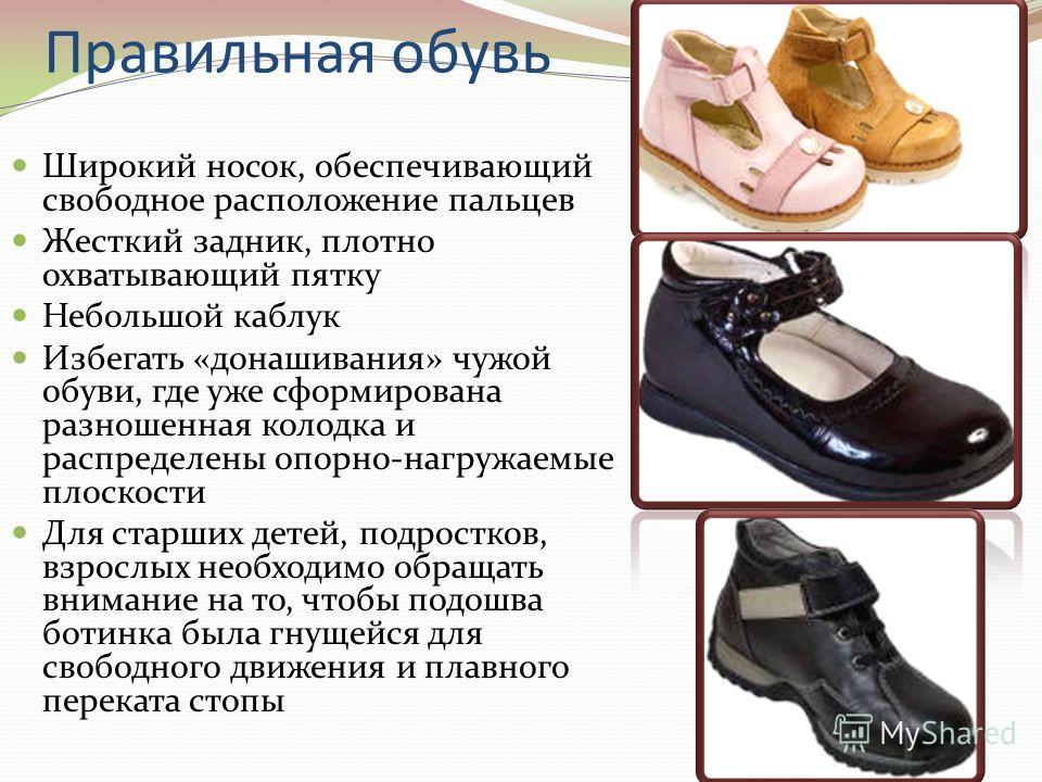 Правильная обувь Широкий носок, обеспечивающий свободное расположение пальцев Жесткий задник, плотно охватывающий пятку Небольшой каблук Избегать «донашивания» чужой обуви, где уже сформирована разношенная колодка и распределены опорно-нагружаемые пл