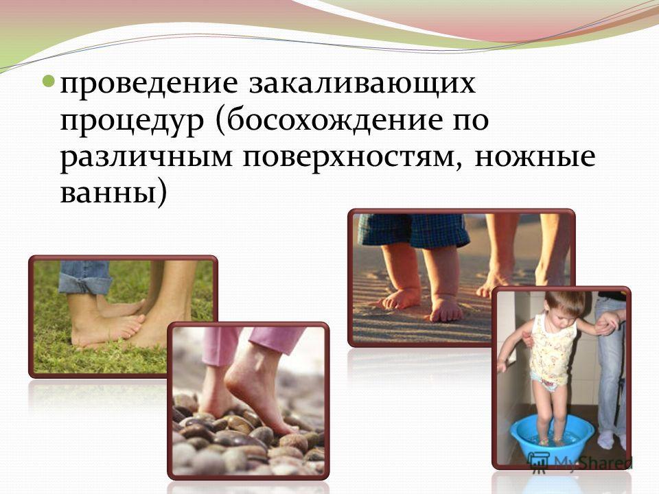 проведение закаливающих процедур (босохождение по различным поверхностям, ножные ванны)